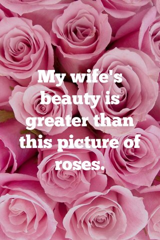 My wife's beauty is greater than this picture of roses.
