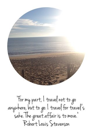 """""""For my part, I travel not to go anywhere, but to go. I travel for travel's sake. The great affair is to move."""" Robert Louis Stevenson"""