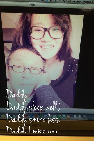Daddy Daddy sleep well:) Daddy smoke less. Daddy I miss you.