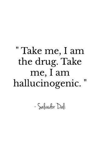 """ Take me, I am the drug. Take me, I am hallucinogenic. "" - Salvador Dali"