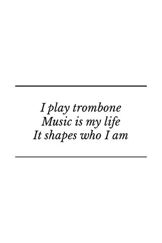 I play trombone Music is my life It shapes who I am