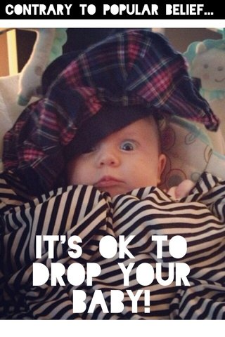 IT'S OK TO DROP YOUR BABY! Contrary to popular belief...