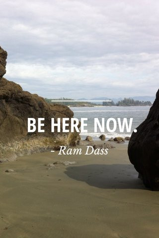 BE HERE NOW. - Ram Dass