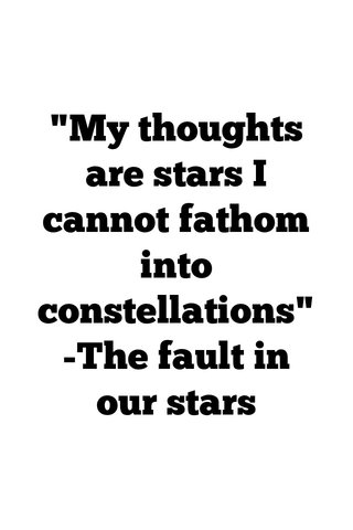 """""""My thoughts are stars I cannot fathom into constellations"""" -The fault in our stars"""