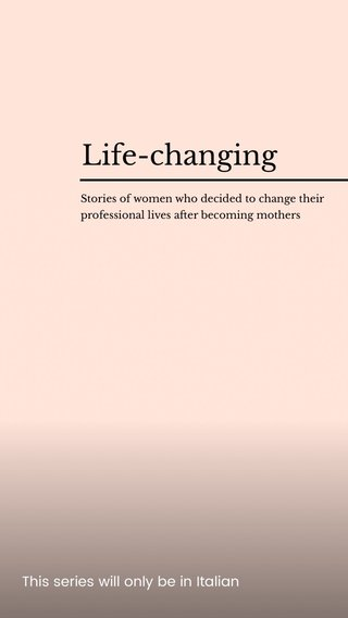 Life-changing This series will only be in Italian Stories of women who decided to change their professional lives after becoming mothers