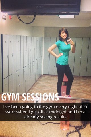 GYM SESSIONS I've been going to the gym every night after work when I get off at midnight and I'm a already seeing results