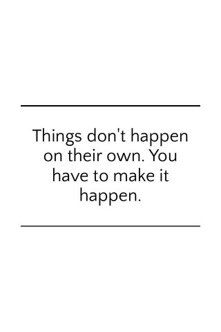 Things don't happen on their own. You have to make it happen.