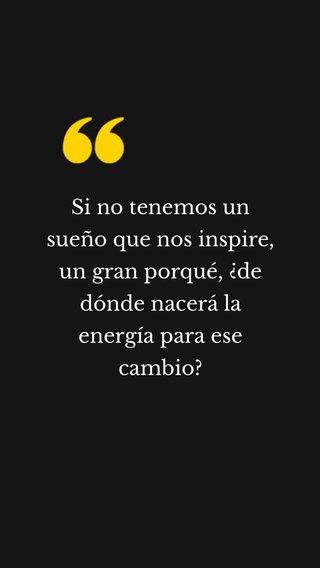 Si no tenemos un sueño que nos inspire, un gran porqué, ¿de dónde nacerá la energía para ese cambio?