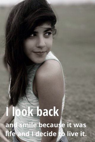 I look back and smile because it was life and I decide to live it.
