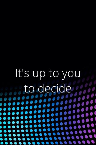 It's up to you to decide