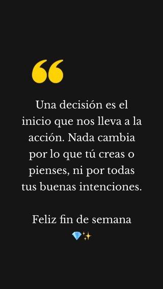 Una decisión es el inicio que nos lleva a la acción. Nada cambia por lo que tú creas o pienses, ni por todas tus buenas intenciones. Feliz fin de semana 💎✨
