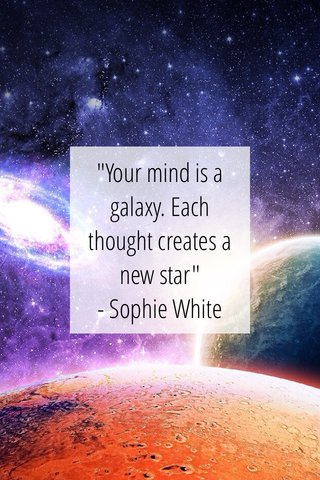 """""""Your mind is a galaxy. Each thought creates a new star"""" - Sophie White"""