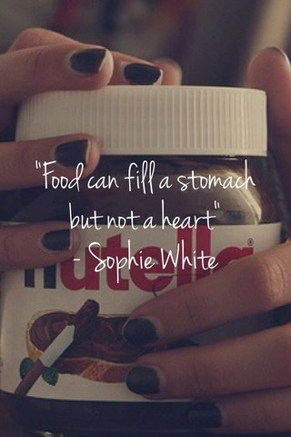 """""""Food can fill a stomach but not a heart"""" - Sophie White"""