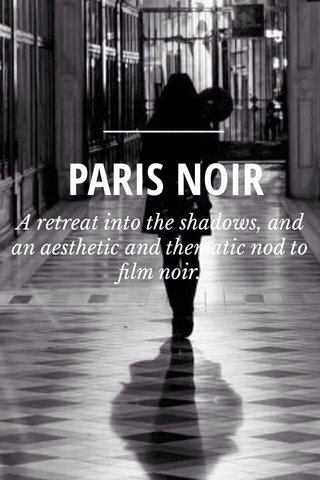PARIS NOIR A retreat into the shadows, and an aesthetic and thematic nod to film noir.