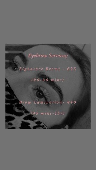 Eyebrow Services; Signature Brows - €25 (20-30 mins) Brow Lamination- €40 (45 mins-1hr)