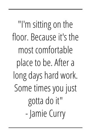 """""""I'm sitting on the floor. Because it's the most comfortable place to be. After a long days hard work. Some times you just gotta do it"""" - Jamie Curry"""