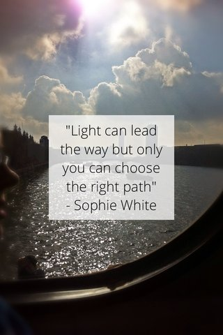 """""""Light can lead the way but only you can choose the right path"""" - Sophie White"""