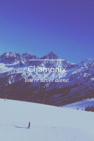 Chamonix You're never alone.