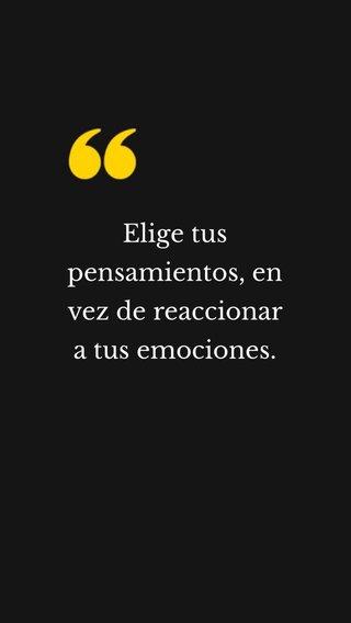 Elige tus pensamientos, en vez de reaccionar a tus emociones.
