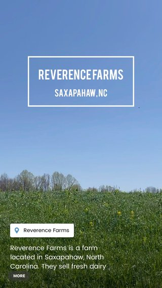 Reverence Farms Saxapahaw, NC Reverence Farms is a farm located in Saxapahaw, North Carolina. They sell fresh dairy products, meat, and eggs from their farm. It is also an open farm, meaning that you can visit any day of the week. The farm's website includes hiking trails that allow you to explore the property on your own.