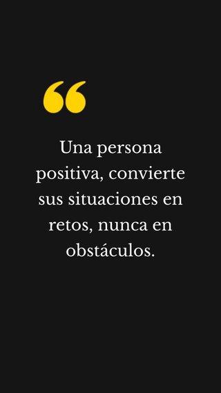 Una persona positiva, convierte sus situaciones en retos, nunca en obstáculos.