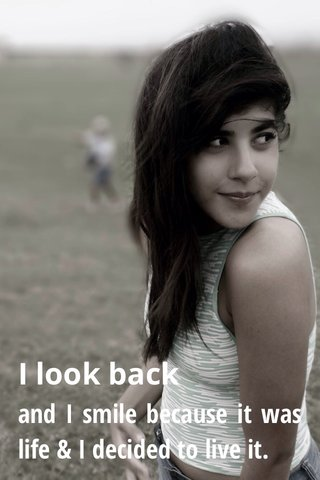 I look back and I smile because it was life & I decided to live it.