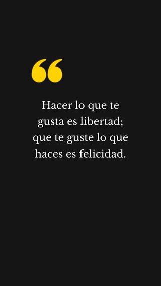Hacer lo que te gusta es libertad; que te guste lo que haces es felicidad.