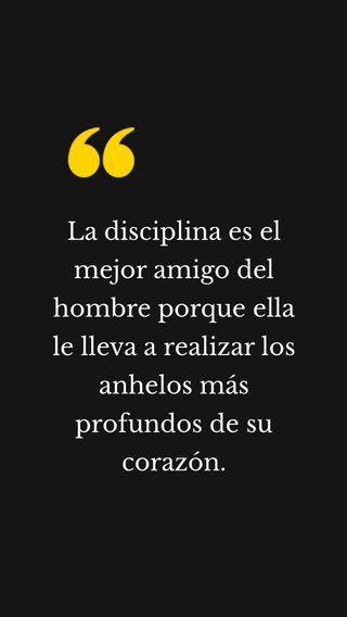 La disciplina es el mejor amigo del hombre porque ella le lleva a realizar los anhelos más profundos de su corazón.