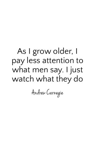 As I grow older, I pay less attention to what men say. I just watch what they do Andrew Carnegie