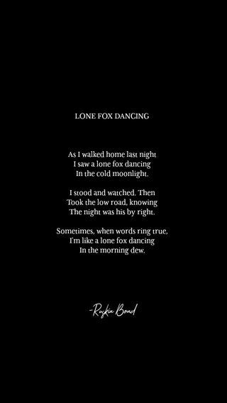 -Ruskin Bond LONE FOX DANCING As I walked home last night I saw a lone fox dancing In the cold moonlight. I stood and watched. Then Took the low road, knowing The night was his by right. Sometimes, when words ring true, I'm like a lone fox dancing In the morning dew.