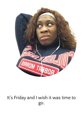 It's Friday and I wish it was time to go.