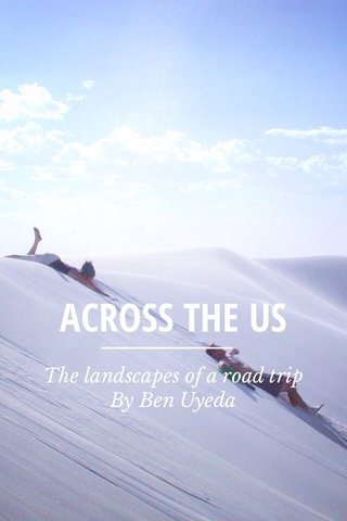 ACROSS THE US The landscapes of a road trip By Ben Uyeda