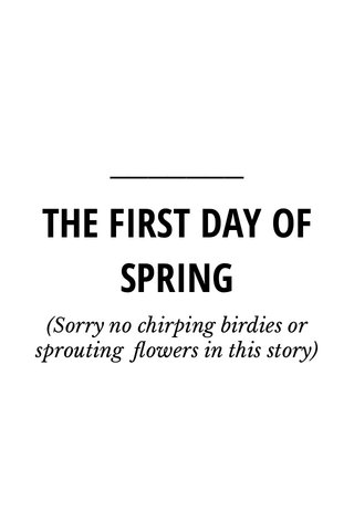 THE FIRST DAY OF SPRING (Sorry no chirping birdies or sprouting flowers in this story)