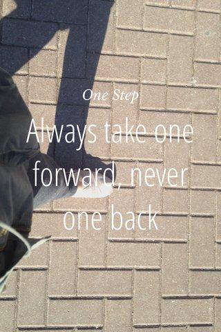 Always take one forward, never one back One Step