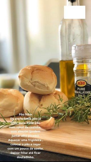 Pão frito: De preferência pão já mais duro. Ralar pão num robot de cozinha, com alecrim (podem juntar alho picado). Aquecer uma frigideira , colocar o pão e regar com um pouco de azeite. Deixar fritar até ficar douradinho.