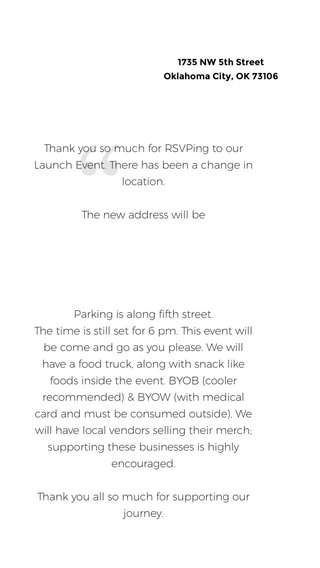 Thank you so much for RSVPing to our Launch Event. There has been a change in location. The new address will be Parking is along fifth street. The time is still set for 6 pm. This event will be come and go as you please. We will have a food truck, along with snack like foods inside the event. BYOB (cooler recommended) & BYOW (with medical card and must be consumed outside). We will have local vendors selling their merch; supporting these businesses is highly encouraged. Thank you all so much for supporting our journey. 1735 NW 5th Street Oklahoma City, OK 73106
