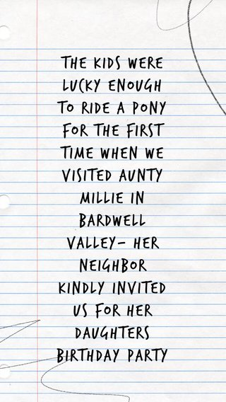The kids were lucky enough to ride a pony for the first time when we visited Aunty Millie in Bardwell valley- her Neighbor kindly invited us for her daughters birthday party