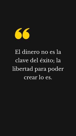 El dinero no es la clave del éxito; la libertad para poder crear lo es.