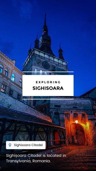 SIGHISOARA Sighișoara Citadel is located in Transylvania, Romania. EXPLORING