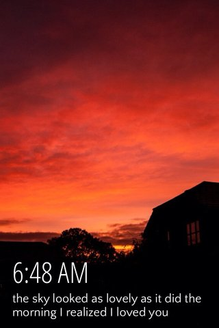 6:48 AM the sky looked as lovely as it did the morning I realized I loved you