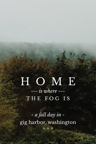 HOME T H E F O G I S gig harbor, washington + + + --- is where --- - a fall day in -