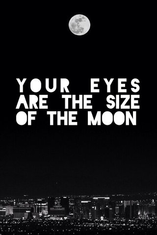 your eyes are the size of the moon