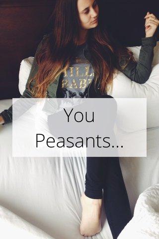 You Peasants...