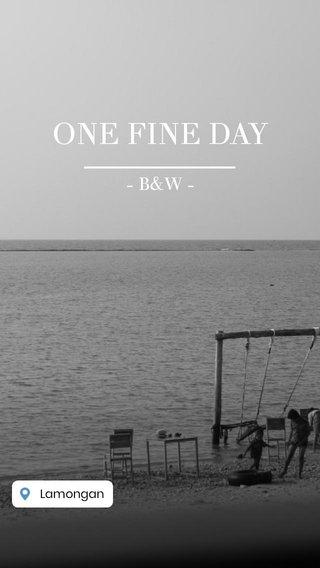 ONE FINE DAY - B&W -