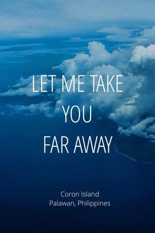 LET ME TAKE YOU FAR AWAY Coron Island Palawan, Philippines