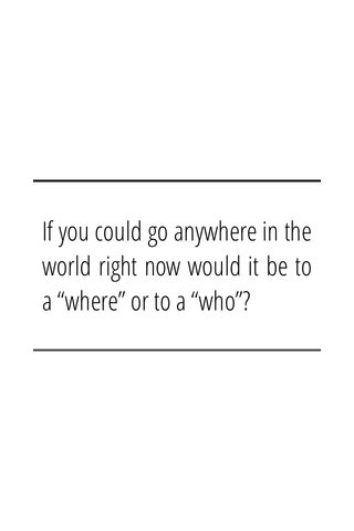 """If you could go anywhere in the world right now would it be to a """"where"""" or to a """"who""""?"""