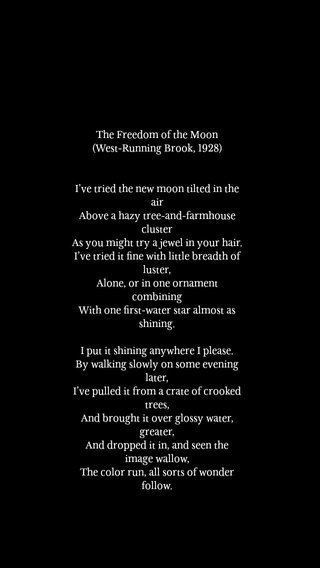 The Freedom of the Moon (West-Running Brook, 1928) I've tried the new moon tilted in the air Above a hazy tree-and-farmhouse cluster As you might try a jewel in your hair. I've tried it fine with little breadth of luster, Alone, or in one ornament combining With one first-water star almost as shining. I put it shining anywhere I please. By walking slowly on some evening later, I've pulled it from a crate of crooked trees, And brought it over glossy water, greater, And dropped it in, and seen the image wallow, The color run, all sorts of wonder follow.