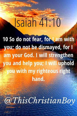 Isaiah 41:10 @ThisChristianBoy 10 So do not fear, for I am with you; do not be dismayed, for I am your God. I will strengthen you and help you; I will uphold you with my righteous right hand.