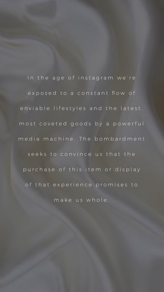In the age of instagram we're exposed to a constant flow of enviable lifestyles and the latest, most coveted goods by a powerful media machine. The bombardment seeks to convince us that the purchase of this item or display of that experience promises to make us whole.
