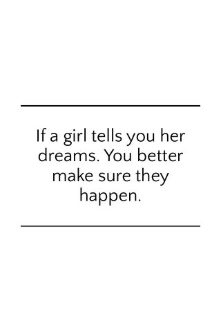 If a girl tells you her dreams. You better make sure they happen.